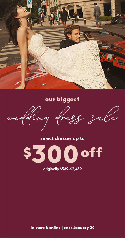 our biggest wedding dress sale - select dresses up to $300 off | originally $499-$1,899 | in-store & online | ends January 20