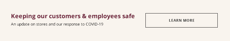 Keeping our customers and employees safe - And update on stores and our response to COVID-19 - LEARN MORE